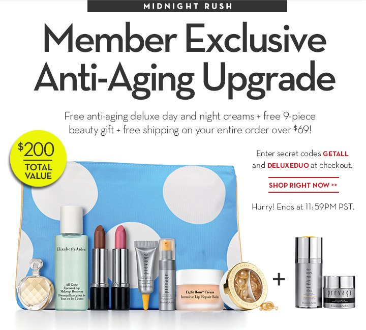 MIDNIGHT RUSH. Member Exclusive Anti-Aging Upgrade. Free anti-aging deluxe day and night creams + free 9-piece beauty gift + free shipping on your entire order over $69! Enter secret codes GETALL and DELUXEDUO at checkout. $200 TOTAL VALUE. SHOP RIGHT NOW. Hurry! Ends at 11:59PM PST.