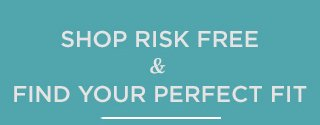 Shop Risk Free Find Your Perfect Fit