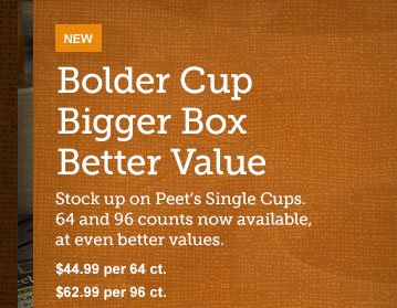 Bolder Cup -- Bigger Box -- Better Value -- Stock up on Peet's Single Cups. 64 and 96 counts now available, at even better values. -- $44.99 per 64 ct. -- $62.99 per 96 ct.