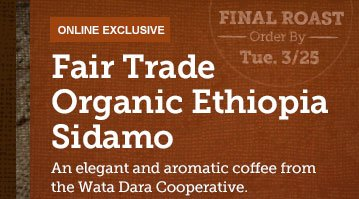 ONLINE EXCLUSIVE -- Fair Trade Organic Ethiopia Sidamo -- FINAL ROAST -- Order By Tues. 3/25 -- An elegant and aromatic coffee from the Wata Dara Cooperative.