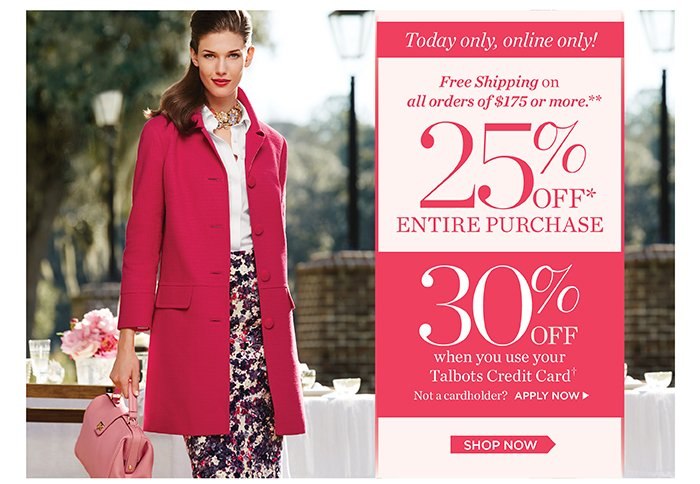 Today only, online only! 25% off entire purchase. 30% off when you use your Talbots Credit Card. Not a cardholder? Apply now. Plus, free shipping on orders of $175 or more. Shop now. No code needed. Discount will appear in your shopping bag.