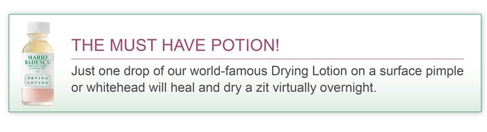 The must have potion! Just one drop of our world-famous Drying Lotion on surface pimple or whitehead will heal and dry a zit virtually overnight.