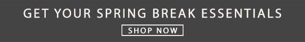 Get your spring break essesntials. Shop Now.