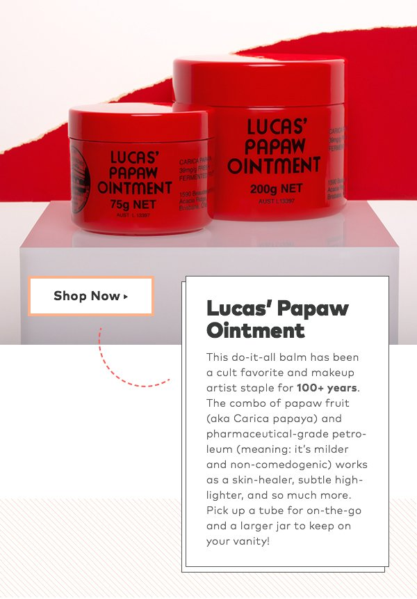 Lucas' Papaw Ointment. This do-it-all balm has been a cult favorite and makeup artist staple for 100+ years. The combo of papaw fruit (aka Carica papaya) and pharmaceutical-grade petroleum (meaning: it's milder and non-comedogenic) works as a skin-healer, subtle highlighter, and so much more. Pick up a tube for on-the-go and a larger jar to keep on your vanity!
