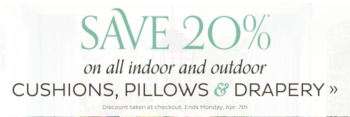Save 20% on all indoor and outdoor Cushions, Pillows & Drapery. Ends Monday, April 7th