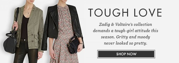 TOUGH LOVE - Zadig & Voltaire's collection demands a tough-girl attitude this season. Gritty and moody never looked so pretty. SHOP NOW