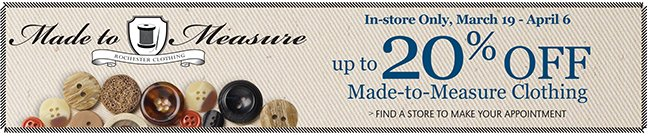 MADE-TO-MEASURE CLOTHING | IN-STORE ONLY, MARCH 19-APRIL 6 | UP TO 20% OFF MADE-TO-MEASURE CLOTHING | FIND A STORE TO MAKE YOUR APPOINTMENT