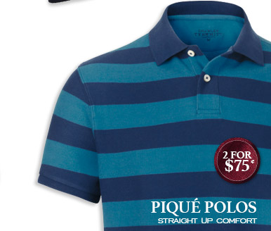 PIQUÉ POLOS Straight up comfort 2 for $75* SHOP NOW