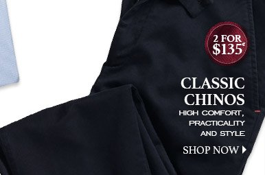 CLASSIC CHINOS High comfort, practicality and style 2 for $135* SHOP NOW