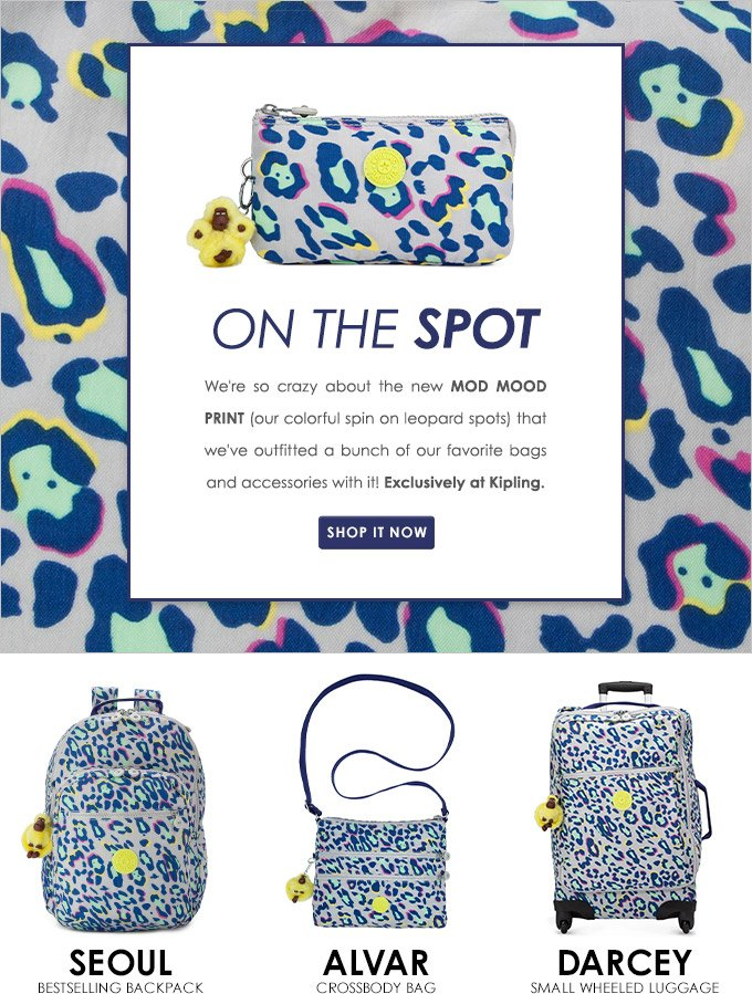 EXCLUSIVELY AT KIPLING! MOD MOOD PRINT We're so mad for this colorful spin on leopard spots, we've outfitted a bunch of our favorite bags and accessories with it! Shop it now