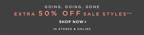 GOING, GOING, GONE EXTRA 50% OFF SALE STYLES***  SHOP NOW                            IN STORES & ONLINE