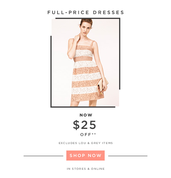 FULL-PRICE DRESSES NOW $25 OFF**  EXCLUDES LOU & GREY ITEMS  SHOP NOW                            IN STORES & ONLINE