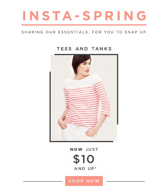INSTA-SPRING SHARING OUR ESSENTIALS, FOR YOU TO SNAP UP.  TEES AND TANKS NOW JUST $10 & UP*  SHOP NOW