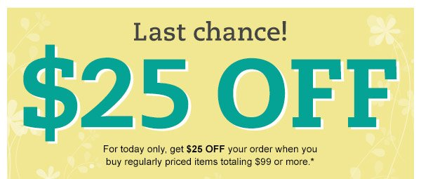 Last chance! $25 OFF: For today only, get $25 OFF your order when you buy regularly priced items totaling $99 or more.*