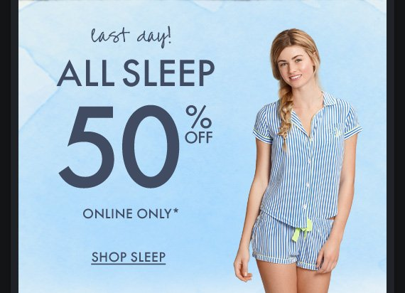 last day! ALL SLEEP 50% OFF ONLINE ONLY* SHOP SLEEP