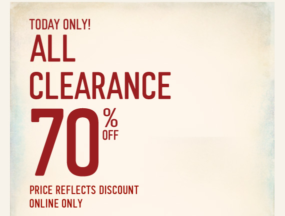 TODAY ONLY! ALL CLEARANCE 70% OFF  PRICE REFLECTS DISCOUNT ONLINE ONLY