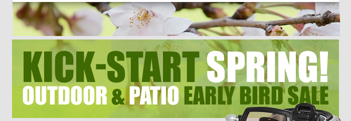 Kick-Start Spring! Outdoor & Patio Early Bird Sale.