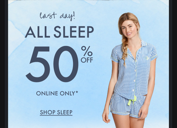 last day! ALL SLEEP 50% OFF ONLINE ONLY* SHOP SLEEP