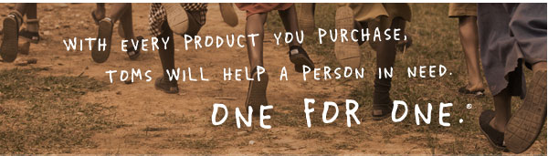 With every product you purchase, TOMS will help a person in need. One for One.™