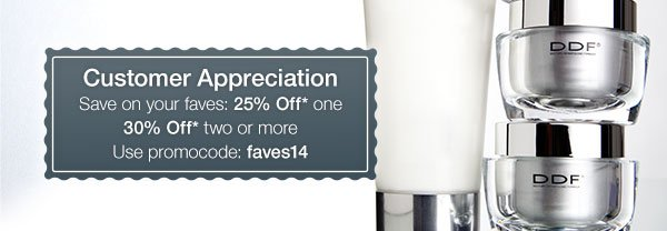 Customer Appreciation Save on your faves: 25% Off* one 30% Off* two or more Use promocode: faves14