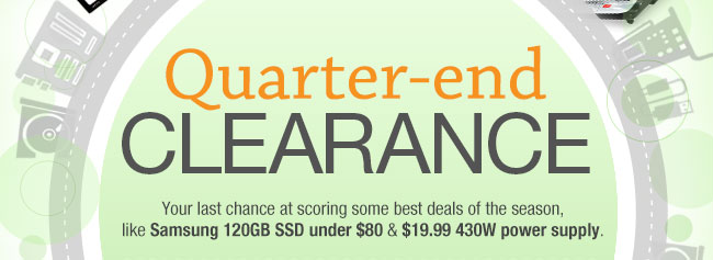 QUARTER-END CLEARANCE Your last chance at scoring some best deals of the season, like Samsung 120GB SSD under $80 & $19.99 430W power supply.