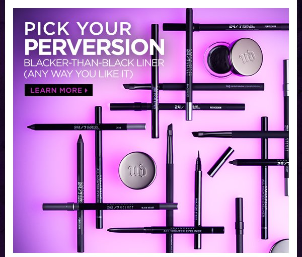 Pick your Perversion. Blacker-than-black liner (any way you like it). Learn more >