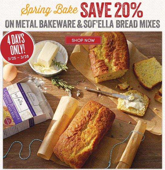 Save 20% on metal bakeware and Sof'ella bread mixes. 4 days only! 3/25-3/28.