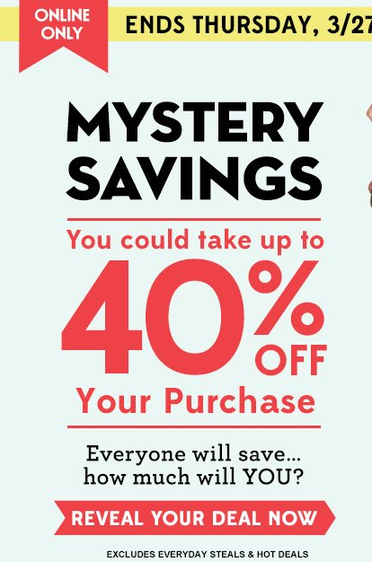 ONLINE ONLY | ENDS THURSDAY, 3/27 | MYSTERY SAVINGS | You could take up to 40% OFF Your Purchase | Everyone will save... how much will YOU? | REVEAL YOUR DEAL NOW | EXCLUDES EVERYDAY STEALS & HOT DEALS