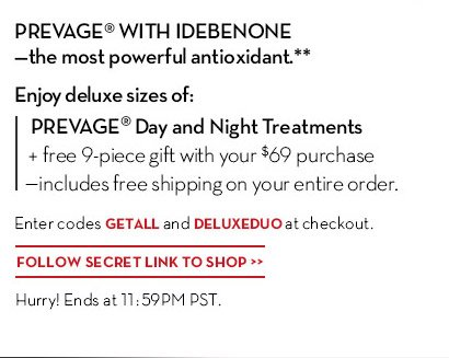 PREVAGE® WITH IDEBENONE - the most powerful antioxidant.** Enjoy deluxe sizes of: PREVAGE® Day and Night Treatments + free 9-piece gift with your $69 purchase - includes free shipping on your entire order. Enter codes GETALL and DELUXEDUO at checkout. FOLLOW THIS SECRET LINK TO SHOP. Hurry! Ends at 11:59PM PST.