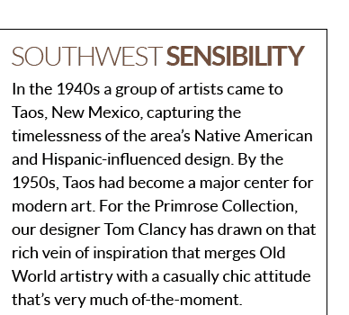 Southwest Sensibility - In the 1940s a group of artists came to Taos, New Mexico, capturing the timelessness of the area's Native American and Hispanic-influenced design. By the 1950s, Taos had become a major center for modern art. For the Primrose Collection, our designer Tom Clancy has drawn on that rich vein of inspiration that merges Old World artistry with a casually chic attitude that's very much of-the-moment.