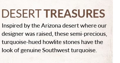 Desert Treasures - Inspired by the Arizona desert where our designer was raised, these semi-precious, turquiose-hued howlite stones have the look of genuine Southwest turquoise.