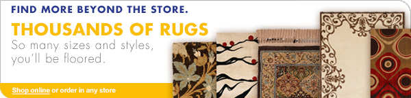 FIND MORE BEYOND THE STORE. THOUSANDS OF RUGS So many sizes and styles, you'll be floored. Shop online or order in any store