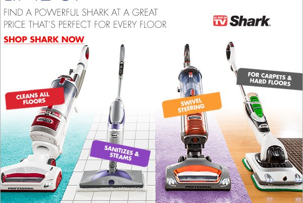 POWERFUL LINE-UP FIND A POWERFUL SHARK AT A GREAT PRICE THAT'S PERFECT FOR EVERY FLOOR SHOP SHARK NOW CLEANS ALL FLOORS - SANITIZES & STEAMS - SWIVEL STEERING - FOR CARPETS & HARD FLOORS AS SEEN ON TV Shark®