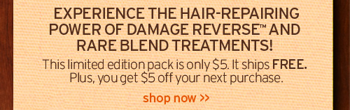 EXPERIENCE THE HAIR REPAIRING POWER OF DAMAGE REVERSE AND RARE BLEND TREATMENTS This limited edition pack is only 5 dollars It ships FREE Plus you get 5 dollars off your next purchase SHOP NOW