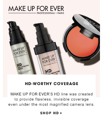 HD-WORTHY COVERAGE MAKE UP FOR EVER'S HD line was created to provide flawless, invisible coverage even under the most magnified camera lens. SHOP HD