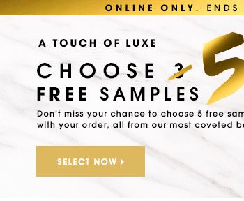 ONLINE ONLY. ENDS TUESDAY, MARCH 25. A TOUCH OF LUXE Choose 5 Free Samples Don't miss your chance to choose 5 free samples with your order, all from our most coveted beauty brands.* SELECT NOW