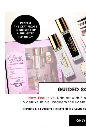 GUIDED SCENT TOUR New. Exclusive. Drift off with 8 of our most covetable perfumes in deluxe minis. Redeem the Scent Certificate for a full-sized favorite. Redeem the certificate in store for a full-sized perfume.** Sephora Favorites Bottled Dreams Fragrance Sampler for Her, $125 Value ONLY $58