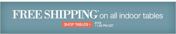 Free Shipping* on all indoor tables | Shop Tables > ends 11:59pm EST.
