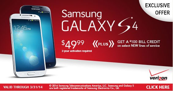 Samsung Galaxy S4, Exclusive Offer, Get a $100 Bill Credit on Select New Lines of Service. $49.99 2-year activation required. Click Here