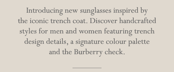Introducing new sunglasses inspired by the iconic trench coat. Discover handcrafted styles for men and women featuring trench design details, a signature colour palette and the Burberry check.