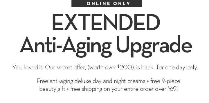 ONLINE ONLY. EXTENDED Anti-Aging Upgrade. You loved it! Our secret offer, (worth over $200), is back-for one day only. Free anti-aging deluxe day and night creams + free 9-piece beauty gift + free shipping on your entire order over $69!