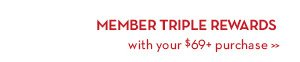 MEMBER TRIPLE REWARDS with your $69+ purchase.