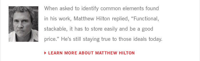 "When asked to identify common elements found in his work, Matthew Hilton replied, ""Functional, stackable, it has to store easily and be a good price."" He's still staying true to those ideals today. LEARN MORE ABOUT MATTHEW HILTON"