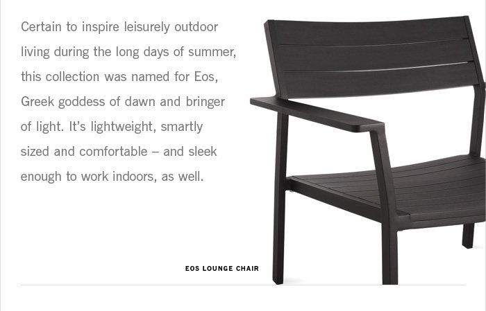 Certain to inspire leisurely outdoor living during the long days of summer, this collection was named for Eos, Greek goddess of dawn and bringer of light. It's lightweight, smartly sized and comfortable – and sleek enough to work indoors, as well.