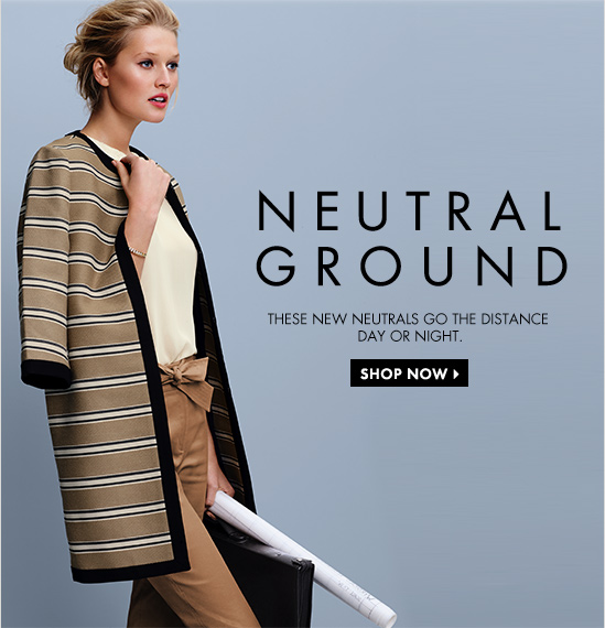 Neutral Ground These New Neutrals Go The Distance Day Or Night.  SHOP NOW