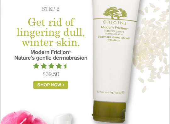 Get rid of lingering dull winter skin Modern Friction Natures gentle dermabrasion 39 dollars and 50 cents SHOP NOW