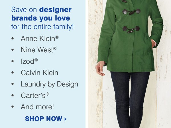 Save on designer brands you love for the entire family! Anne Klein®, Laundry by Design, Nine West®, Izod®, Calvin Klein, Carter's and more! Shop now.