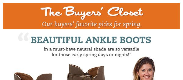 "The Buyers' Closet: Our buyers' favorite picks for spring. ""Beautiful ankle boots in a must-have neutral shade are so versatile for those early spring days or nights!"" - Amy, OnlineShoes Buyer"