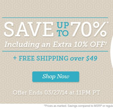 Save up to 70%* + Extra 10% Off + Free Shipping Over $49! | 2 Days Only! | Offer Ends 03/27/14 at 11PM PT | Shop Now