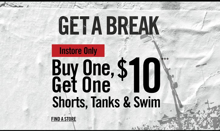 GET A BREAK - INSTORE ONLY - BUY ONE, GET ONE $10*** SHORTS, TANKS & SWIM